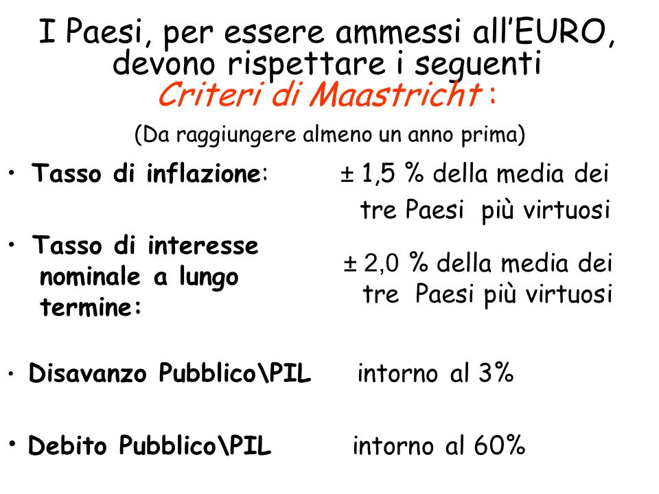 I Paesi, per essere ammessi allEURO, devono rispettare i seguenti Criteri di Maastricht : Tasso di inflazione: ± 1,5 % della media dei tre Paesi più v