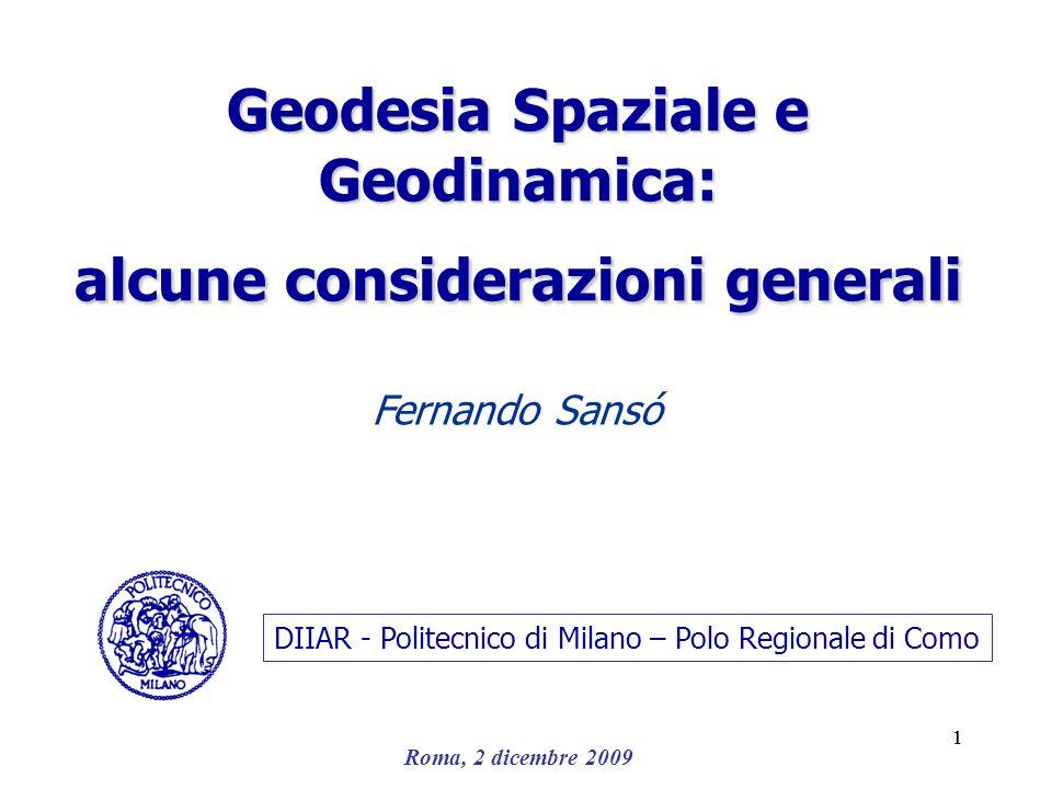 Roma, 2 dicembre 2009 11 Geodesia Spaziale e Geodinamica: alcune considerazioni generali Fernando Sansó DIIAR - Politecnico di Milano – Polo Regionale