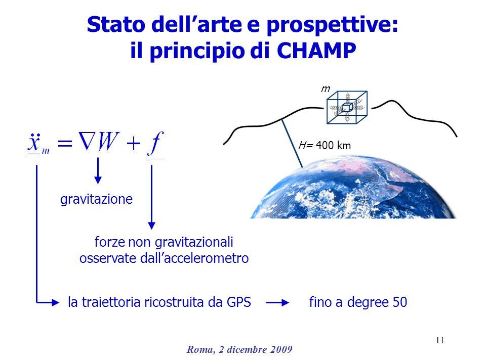 Roma, 2 dicembre 2009 11 Stato dellarte e prospettive: il principio di CHAMP la traiettoria ricostruita da GPS gravitazione forze non gravitazionali o