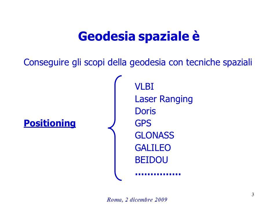Roma, 2 dicembre 2009 3 Geodesia spaziale è Conseguire gli scopi della geodesia con tecniche spaziali VLBI Laser Ranging Doris PositioningGPS GLONASS
