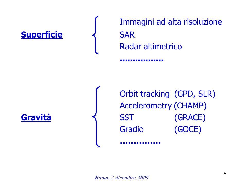 Roma, 2 dicembre 2009 4 Immagini ad alta risoluzione SuperficieSAR Radar altimetrico................. Orbit tracking (GPD, SLR) Accelerometry (CHAMP)