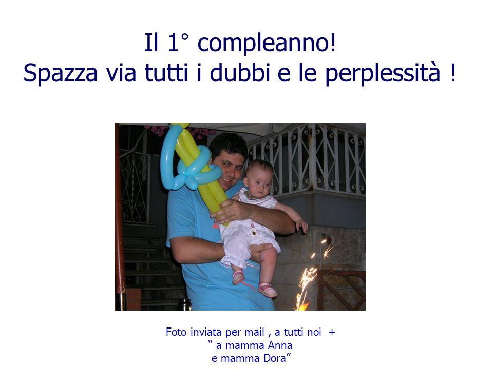 Il 1° compleanno! Spazza via tutti i dubbi e le perplessità ! Foto inviata per mail, a tutti noi + a mamma Anna e mamma Dora