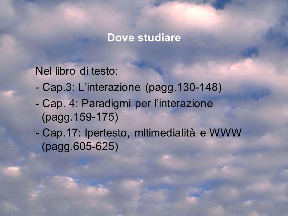 Dove studiare Nel libro di testo: - Cap.3: Linterazione (pagg.130-148) - Cap. 4: Paradigmi per linterazione (pagg.159-175) - Cap.17: Ipertesto, mltime