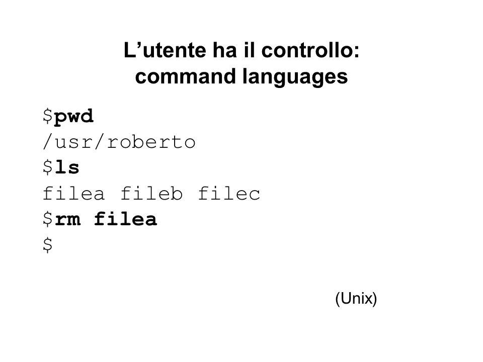 Lutente ha il controllo: command languages $pwd /usr/roberto $ls filea fileb filec $rm filea $ (Unix)
