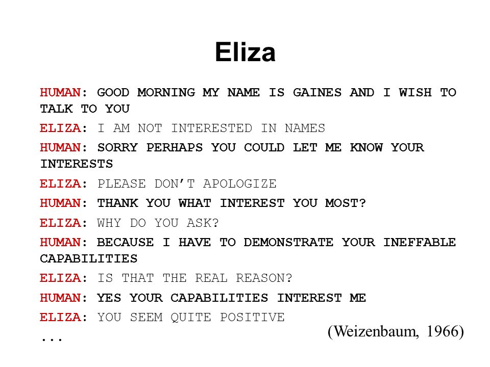Eliza HUMAN: GOOD MORNING MY NAME IS GAINES AND I WISH TO TALK TO YOU ELIZA: I AM NOT INTERESTED IN NAMES HUMAN: SORRY PERHAPS YOU COULD LET ME KNOW Y