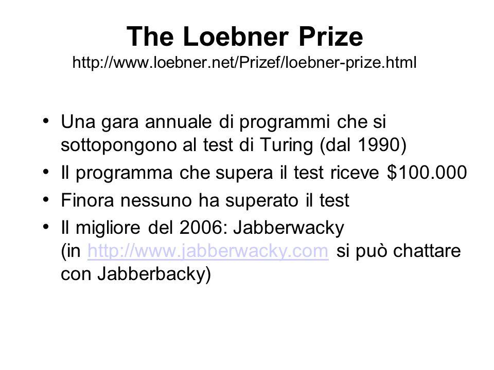 The Loebner Prize http://www.loebner.net/Prizef/loebner-prize.html Una gara annuale di programmi che si sottopongono al test di Turing (dal 1990) Il p