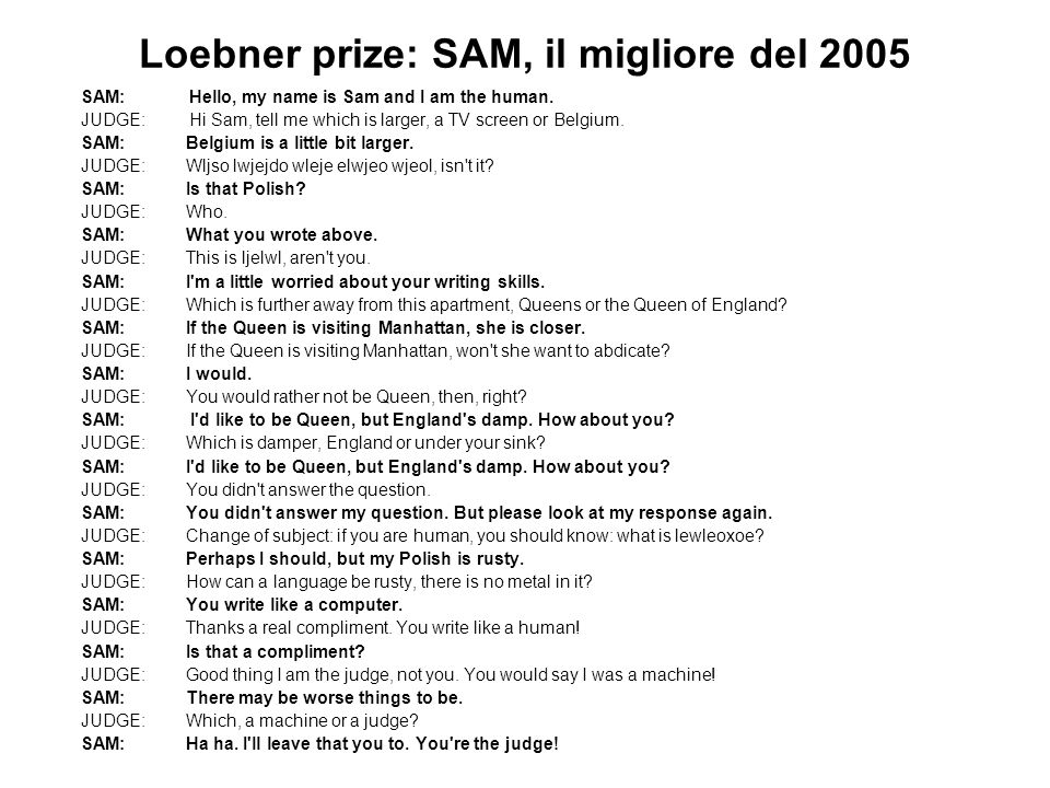 Loebner prize: SAM, il migliore del 2005 SAM: Hello, my name is Sam and I am the human. JUDGE: Hi Sam, tell me which is larger, a TV screen or Belgium
