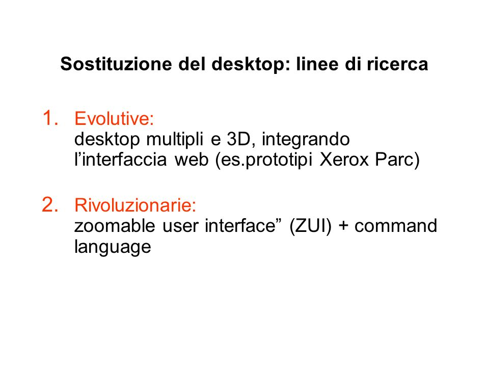 Sostituzione del desktop: linee di ricerca 1. Evolutive: desktop multipli e 3D, integrando linterfaccia web (es.prototipi Xerox Parc) 2. Rivoluzionari