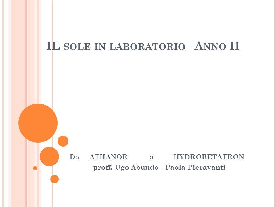 IL SOLE IN LABORATORIO –A NNO II Da ATHANOR a HYDROBETATRON proff. Ugo Abundo - Paola Pieravanti