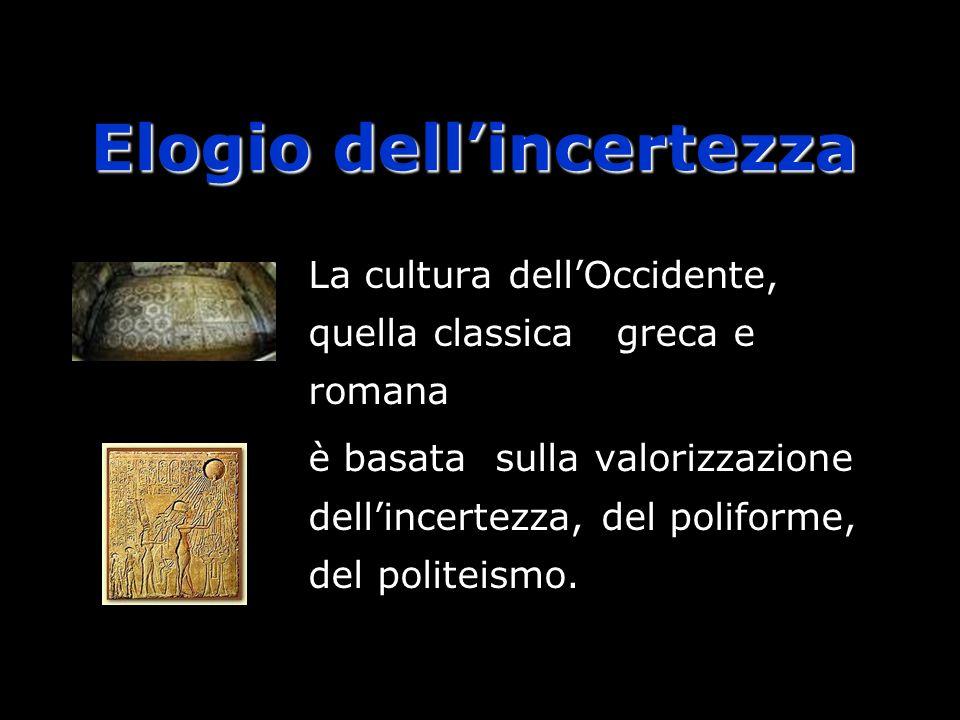Elogio dellincertezza La cultura dellOccidente, quella classica greca e romana è basata sulla valorizzazione dellincertezza, del poliforme, del politeismo.