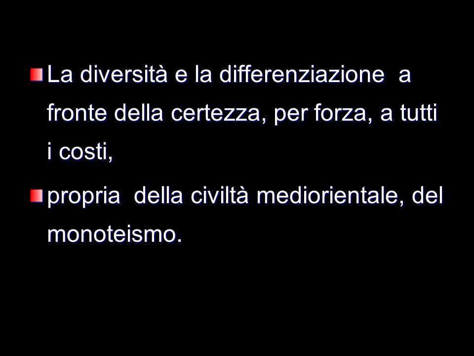 La diversità e la differenziazione a fronte della certezza, per forza, a tutti i costi, propria della civiltà mediorientale, del monoteismo.