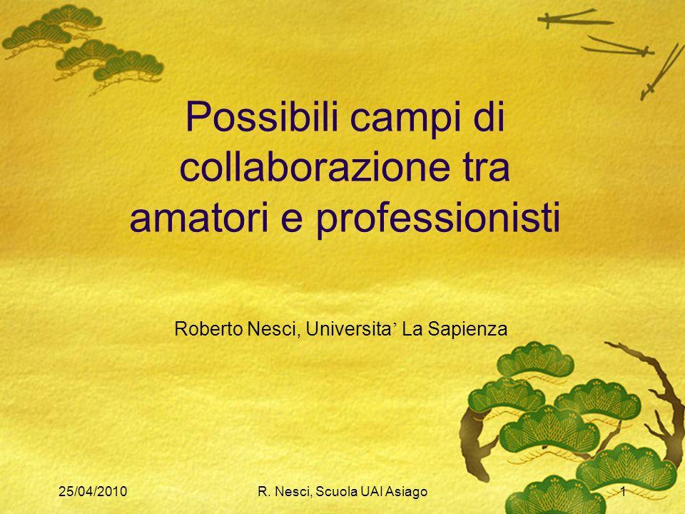 25/04/2010R. Nesci, Scuola UAI Asiago1 Possibili campi di collaborazione tra amatori e professionisti Roberto Nesci, Universita La Sapienza