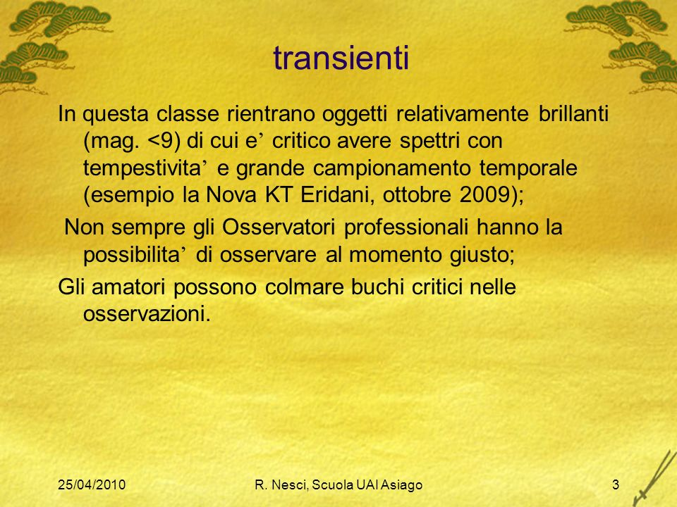 25/04/2010R. Nesci, Scuola UAI Asiago3 transienti In questa classe rientrano oggetti relativamente brillanti (mag. <9) di cui e critico avere spettri