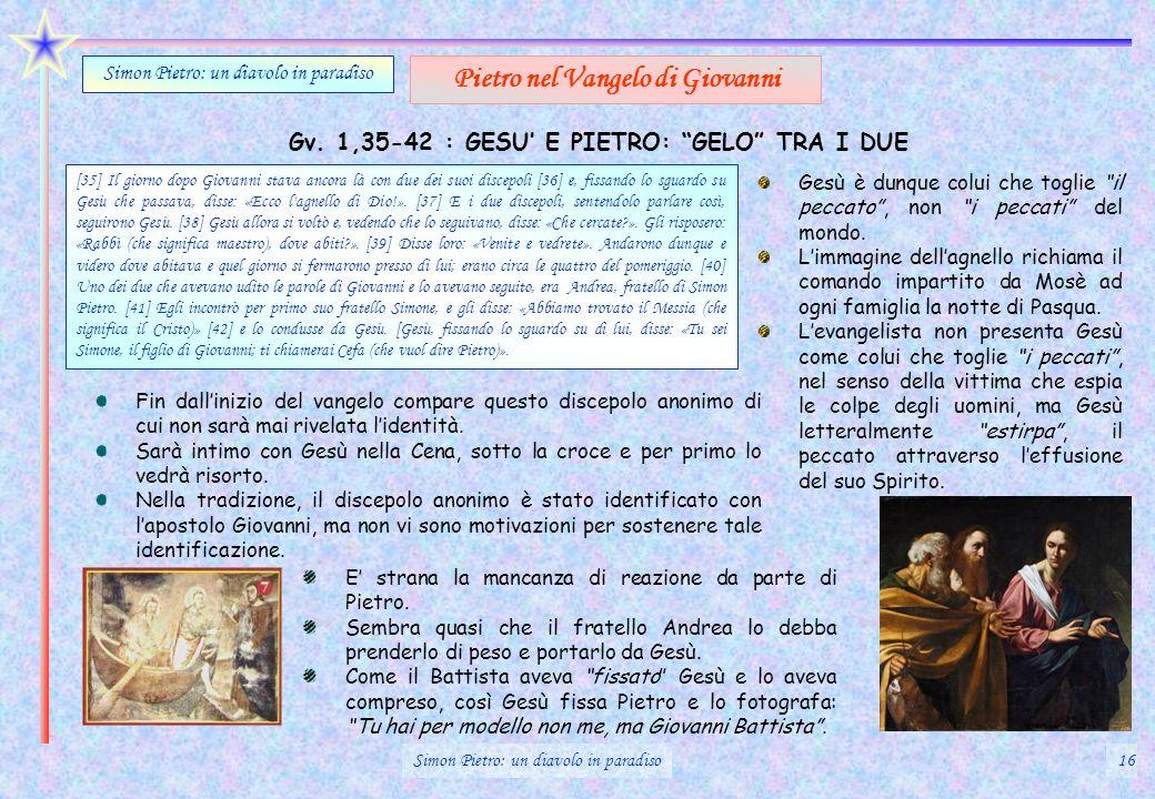 Gv. 1,35-42 : GESU E PIETRO: GELO TRA I DUE Simon Pietro: un diavolo in paradiso Pietro nel Vangelo di Giovanni [35] Il giorno dopo Giovanni stava anc