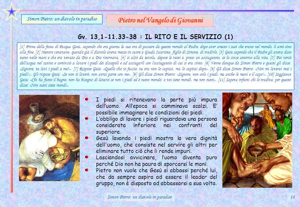 Gv. 13,1-11.33-38 : IL RITO E IL SERVIZIO (1) Simon Pietro: un diavolo in paradiso Pietro nel Vangelo di Giovanni [1] Prima della festa di Pasqua Gesù