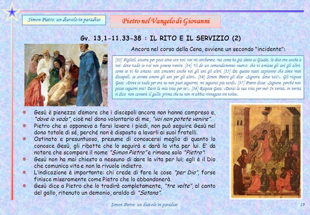 Gv. 13,1-11.33-38 : IL RITO E IL SERVIZIO (2) Simon Pietro: un diavolo in paradiso Pietro nel Vangelo di Giovanni Gesù è pienezza damore che i discepo