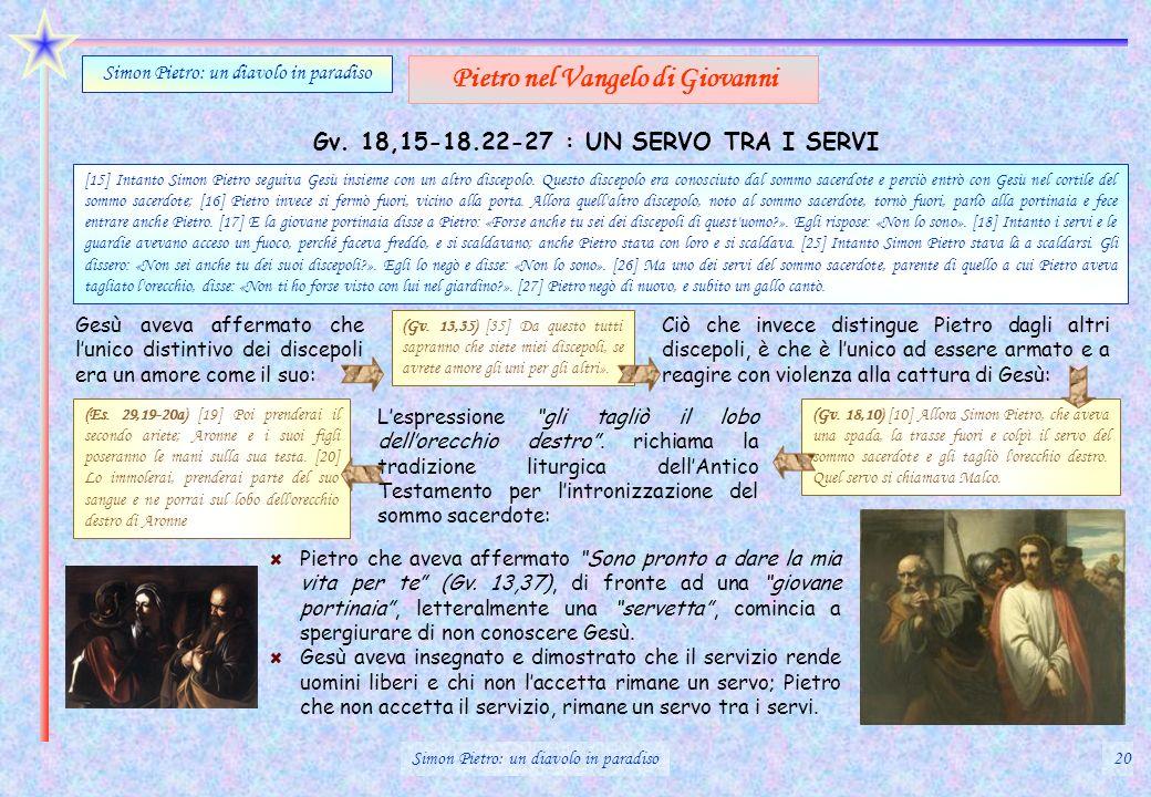 Gv. 18,15-18.22-27 : UN SERVO TRA I SERVI Simon Pietro: un diavolo in paradiso Pietro nel Vangelo di Giovanni Pietro che aveva affermato Sono pronto a