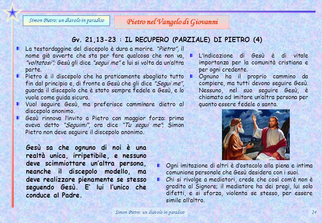Gv. 21,13-23 : IL RECUPERO (PARZIALE) DI PIETRO (4) Simon Pietro: un diavolo in paradiso Pietro nel Vangelo di Giovanni La testardaggine del discepolo