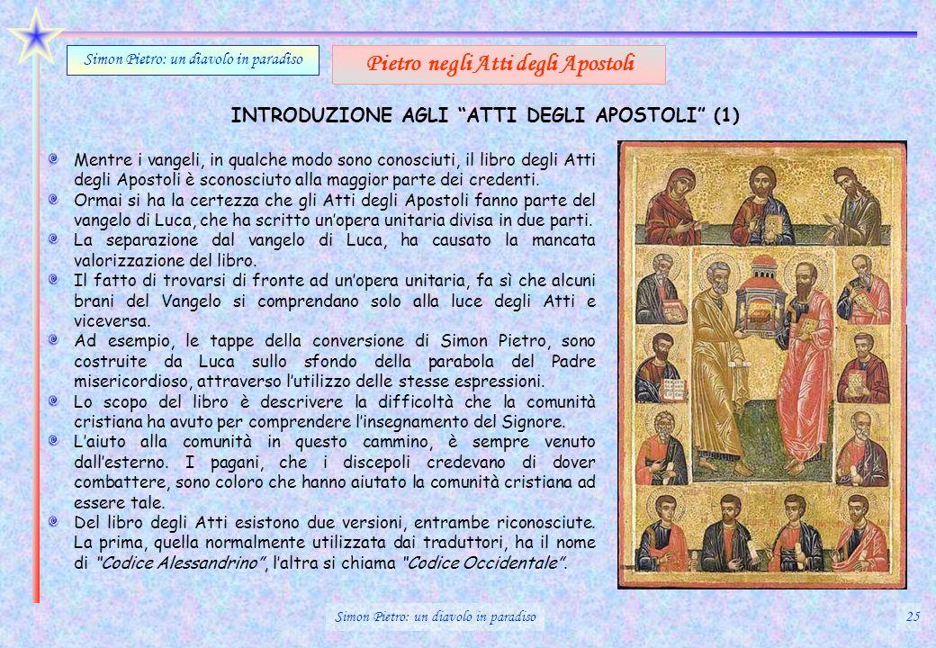 INTRODUZIONE AGLI ATTI DEGLI APOSTOLI (1) Simon Pietro: un diavolo in paradiso Pietro negli Atti degli Apostoli Mentre i vangeli, in qualche modo sono