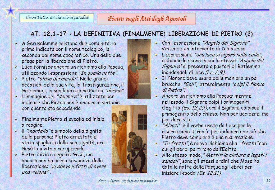 AT. 12,1-17 : LA DEFINITIVA (FINALMENTE) LIBERAZIONE DI PIETRO (2) Simon Pietro: un diavolo in paradiso Pietro negli Atti degli Apostoli A Gerusalemme