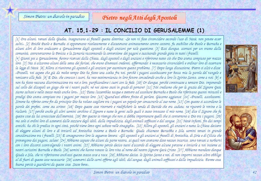 AT. 15,1-29 : IL CONCILIO DI GERUSALEMME (1) Simon Pietro: un diavolo in paradiso Pietro negli Atti degli Apostoli [1] Ora alcuni, venuti dalla Giudea