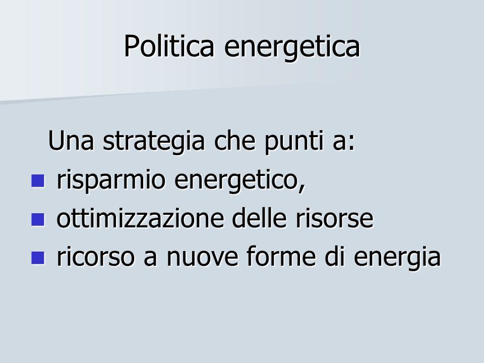 Politica energetica Una strategia che punti a: risparmio energetico, risparmio energetico, ottimizzazione delle risorse ottimizzazione delle risorse r