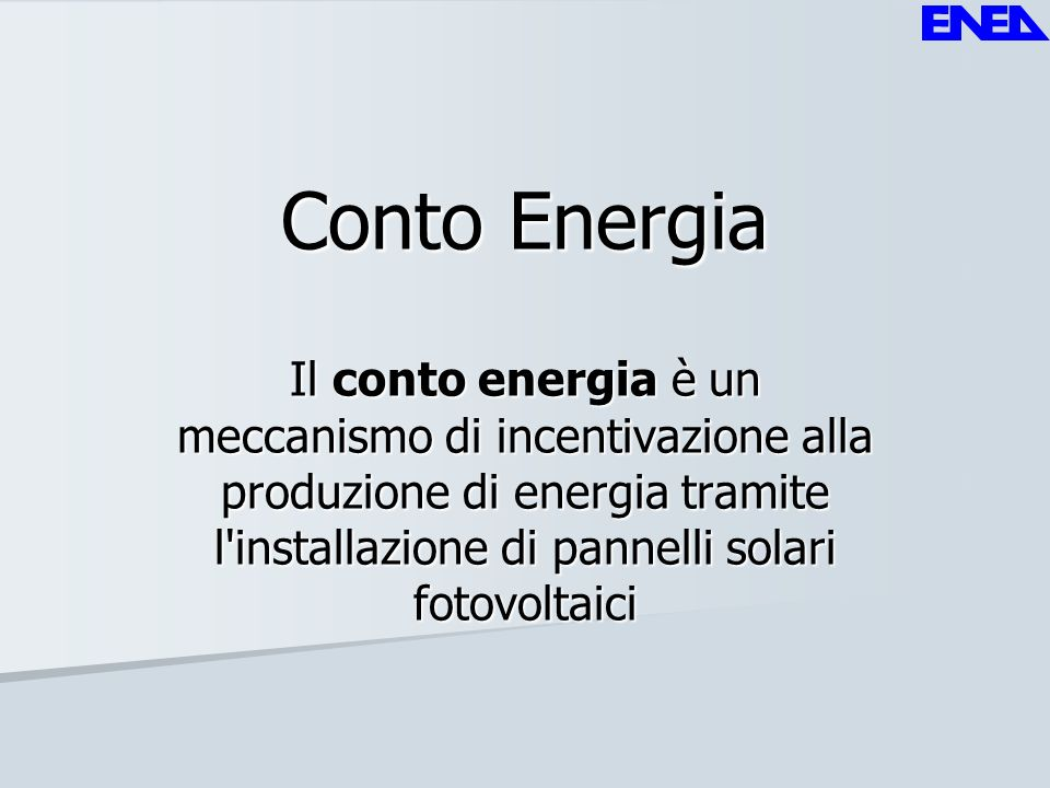 Conto Energia Il conto energia è un meccanismo di incentivazione alla produzione di energia tramite l'installazione di pannelli solari fotovoltaici