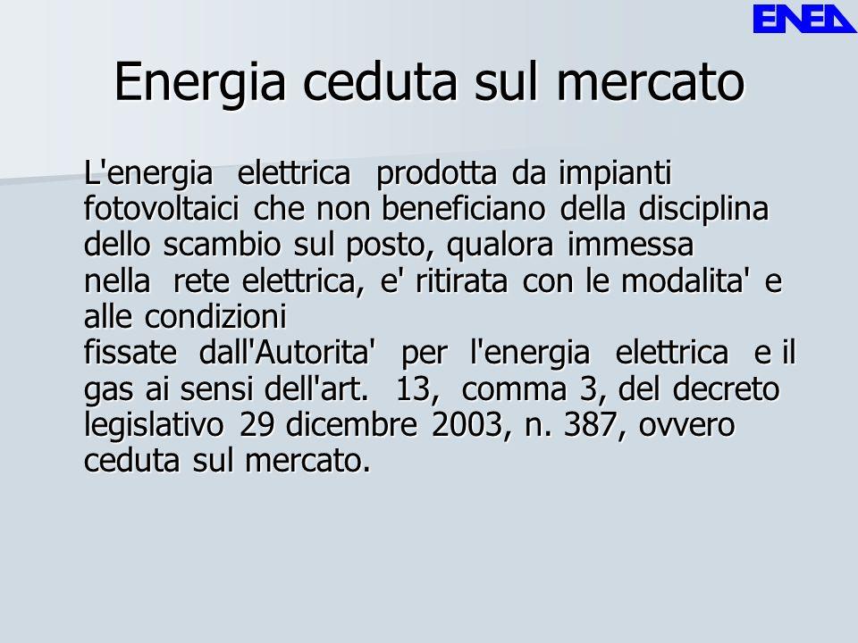 Energia ceduta sul mercato L'energia elettrica prodotta da impianti fotovoltaici che non beneficiano della disciplina dello scambio sul posto, qualora