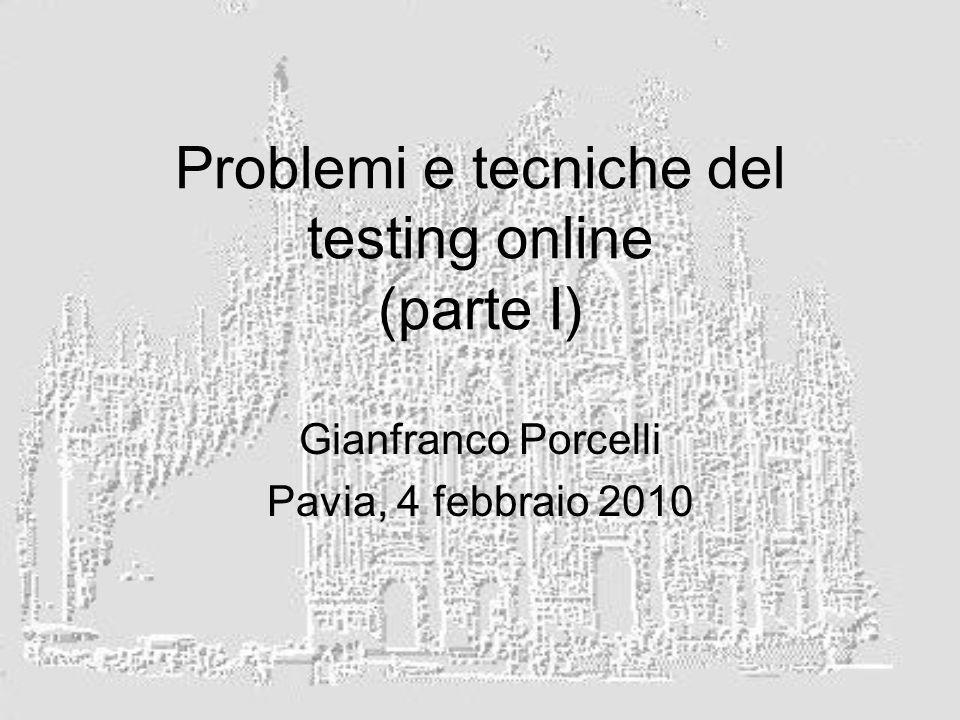 Problemi e tecniche del testing online (parte I) Gianfranco Porcelli Pavia, 4 febbraio 2010