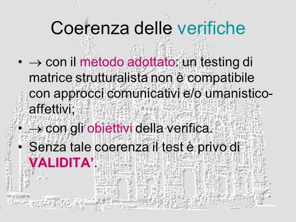 Coerenza delle verifiche con il metodo adottato: un testing di matrice strutturalista non è compatibile con approcci comunicativi e/o umanistico- affettivi; con gli obiettivi della verifica.