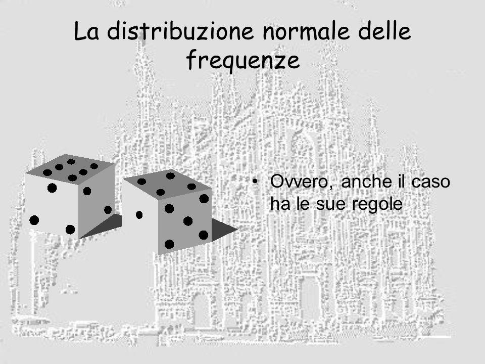 La distribuzione normale delle frequenze Ovvero, anche il caso ha le sue regole