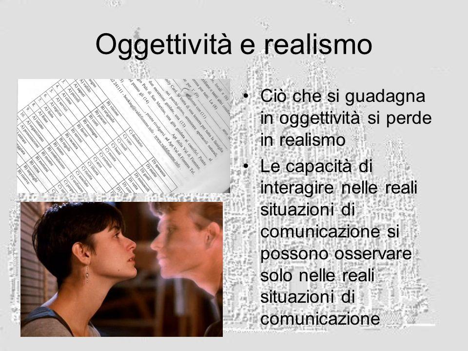 Oggettività e realismo Ciò che si guadagna in oggettività si perde in realismo Le capacità di interagire nelle reali situazioni di comunicazione si possono osservare solo nelle reali situazioni di comunicazione
