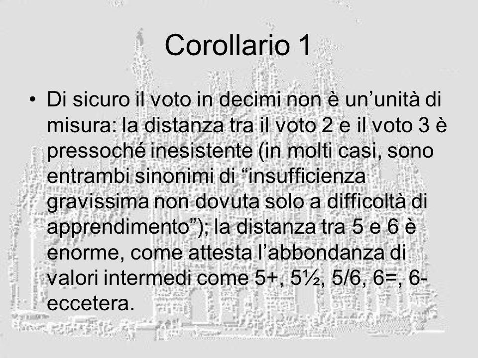 Corollario 1 Di sicuro il voto in decimi non è ununità di misura: la distanza tra il voto 2 e il voto 3 è pressoché inesistente (in molti casi, sono entrambi sinonimi di insufficienza gravissima non dovuta solo a difficoltà di apprendimento); la distanza tra 5 e 6 è enorme, come attesta labbondanza di valori intermedi come 5+, 5½, 5/6, 6=, 6- eccetera.