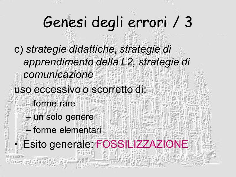 Genesi degli errori / 3 c) strategie didattiche, strategie di apprendimento della L2, strategie di comunicazione uso eccessivo o scorretto di: –forme rare –un solo genere –forme elementari Esito generale: FOSSILIZZAZIONE