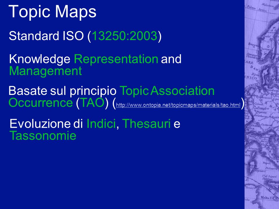 Topic Maps Knowledge Representation and Management Standard ISO (13250:2003) Basate sul principio Topic Association Occurrence (TAO) ( http://www.ontopia.net/topicmaps/materials/tao.html ) http://www.ontopia.net/topicmaps/materials/tao.html Evoluzione di Indici, Thesauri e Tassonomie
