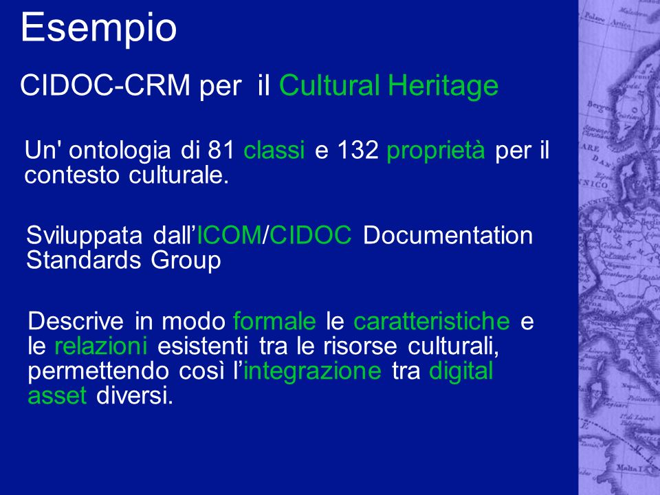 Esempio CIDOC-CRM per il Cultural Heritage Un' ontologia di 81 classi e 132 proprietà per il contesto culturale. Sviluppata dallICOM/CIDOC Documentati