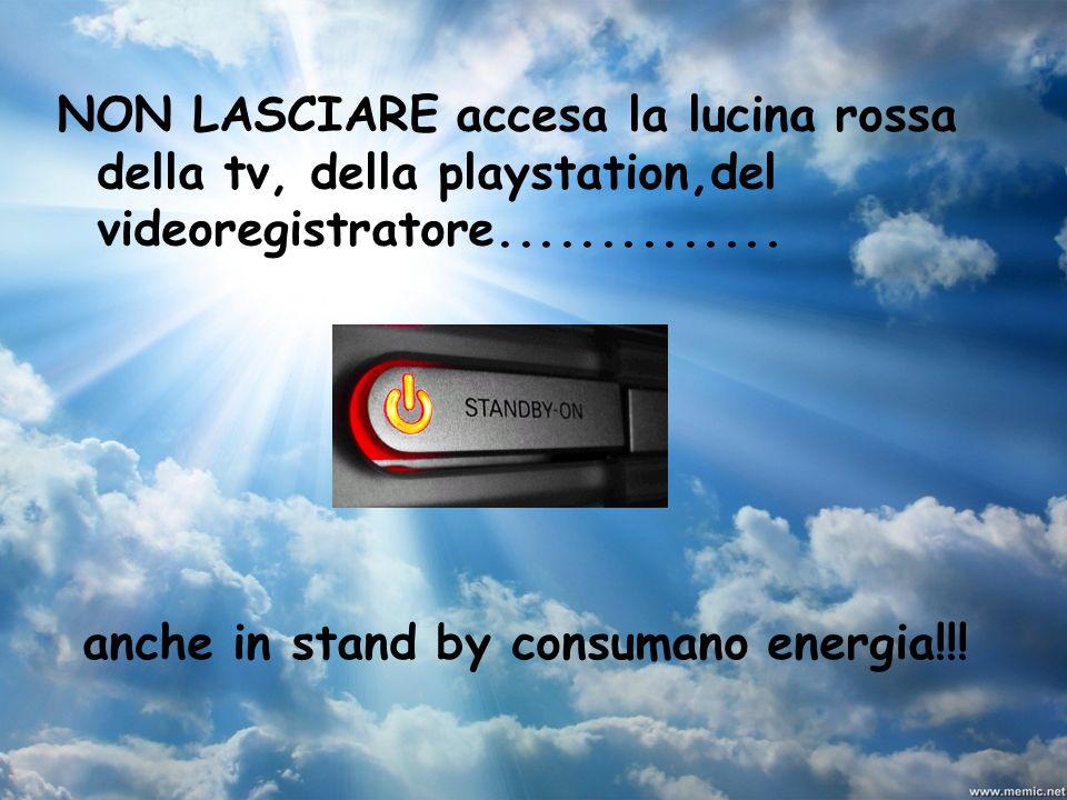 anche in stand by consumano energia!!! NON LASCIARE accesa la lucina rossa della tv, della playstation,del videoregistratore..............