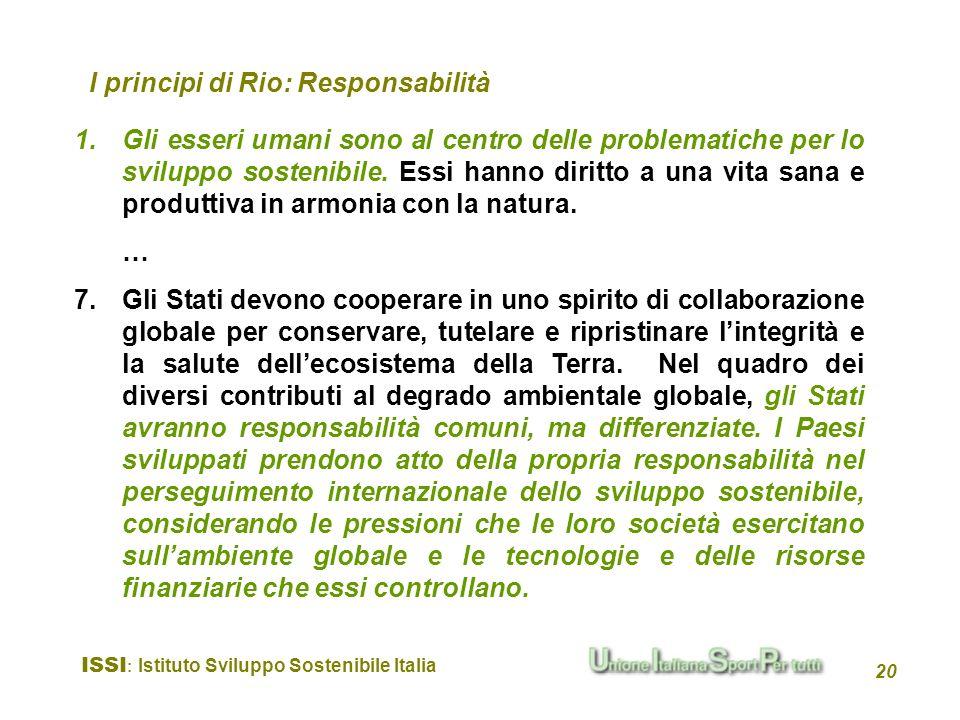 ISSI : Istituto Sviluppo Sostenibile Italia 20 I principi di Rio: Responsabilità 1.Gli esseri umani sono al centro delle problematiche per lo sviluppo