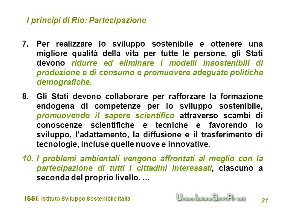ISSI : Istituto Sviluppo Sostenibile Italia 21 I principi di Rio: Partecipazione 7.Per realizzare lo sviluppo sostenibile e ottenere una migliore qual