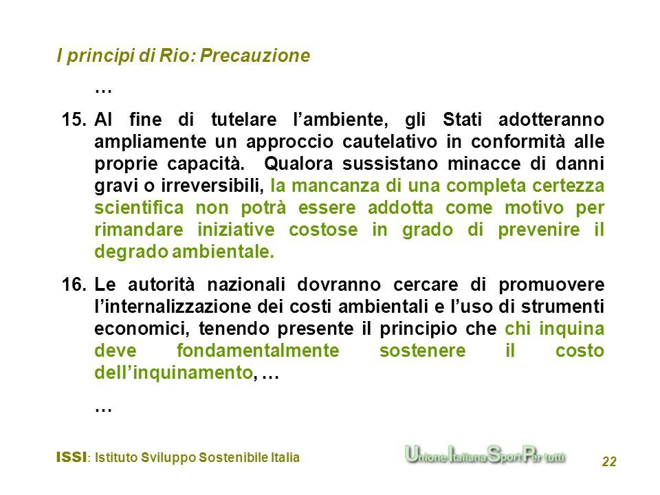 ISSI : Istituto Sviluppo Sostenibile Italia 22 I principi di Rio: Precauzione … 15.Al fine di tutelare lambiente, gli Stati adotteranno ampliamente un