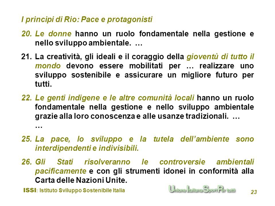 ISSI : Istituto Sviluppo Sostenibile Italia 23 I principi di Rio: Pace e protagonisti 20.Le donne hanno un ruolo fondamentale nella gestione e nello s