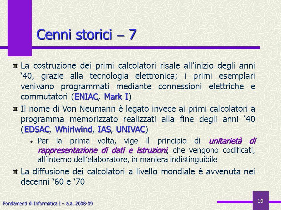 Fondamenti di Informatica I a.a. 2008-09 10 Cenni storici 7 ENIAC Mark I La costruzione dei primi calcolatori risale allinizio degli anni 40, grazie a