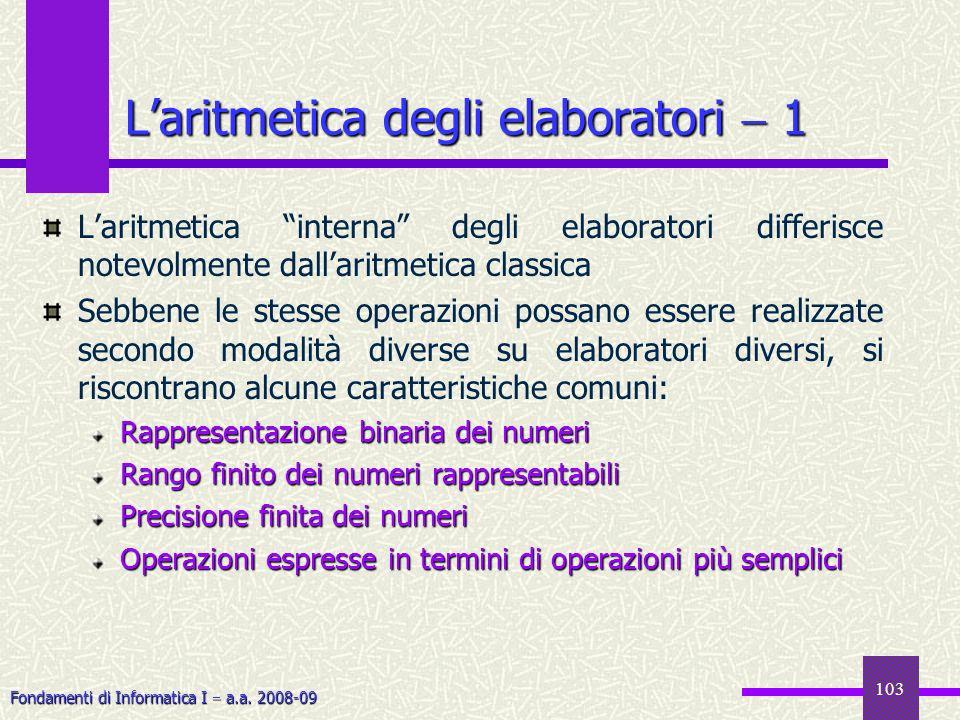 Fondamenti di Informatica I a.a. 2008-09 103 Laritmetica interna degli elaboratori differisce notevolmente dallaritmetica classica Sebbene le stesse o