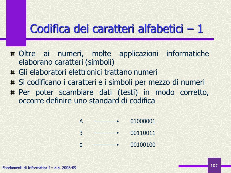 Fondamenti di Informatica I a.a. 2008-09 107 Codifica dei caratteri alfabetici – 1 Oltre ai numeri, molte applicazioni informatiche elaborano caratter