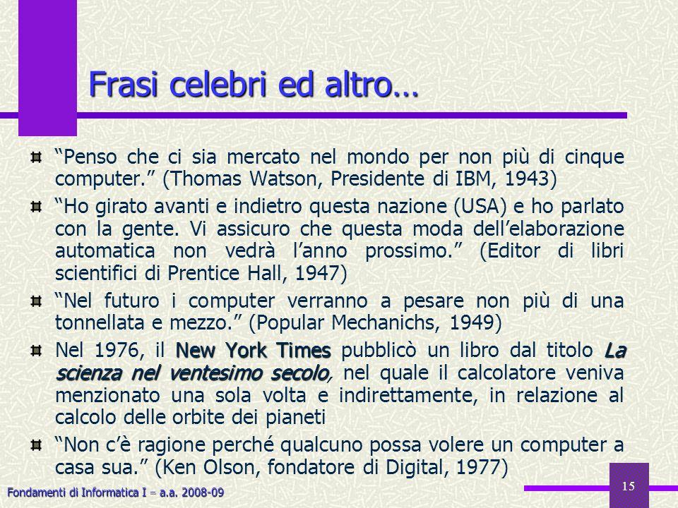 Fondamenti di Informatica I a.a. 2008-09 15 Frasi celebri ed altro… Penso che ci sia mercato nel mondo per non più di cinque computer. (Thomas Watson,