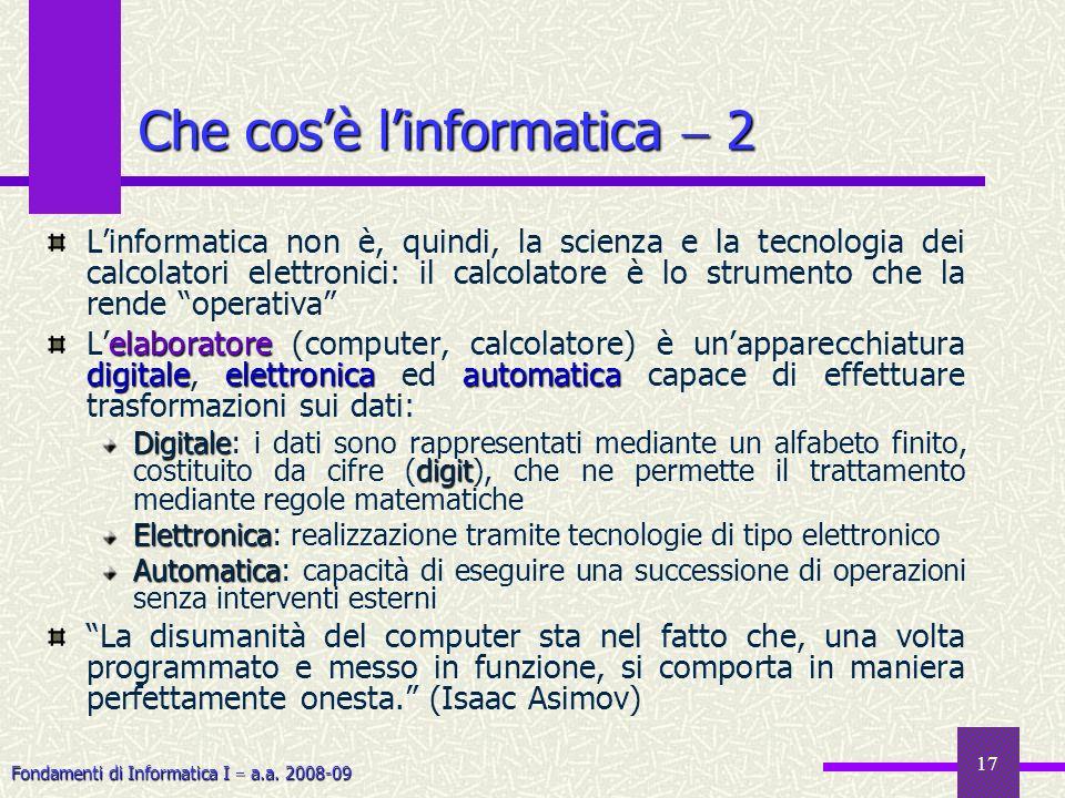 Fondamenti di Informatica I a.a. 2008-09 17 Che cosè linformatica 2 Linformatica non è, quindi, la scienza e la tecnologia dei calcolatori elettronici