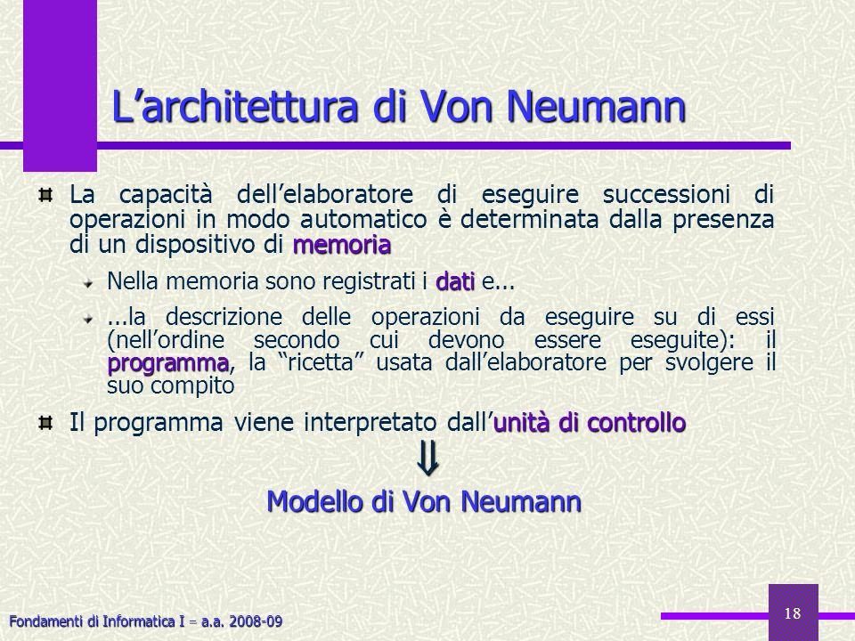 Fondamenti di Informatica I a.a. 2008-09 18 Larchitettura di Von Neumann memoria La capacità dellelaboratore di eseguire successioni di operazioni in