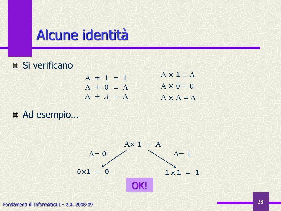 Fondamenti di Informatica I a.a. 2008-09 Si verificano Ad esempio… 28 Alcune identità A + 1 1 A + 0 A A + A A A 1 A A 0 0 A A A A 1 A 1 1 1 0 1 0 A 0