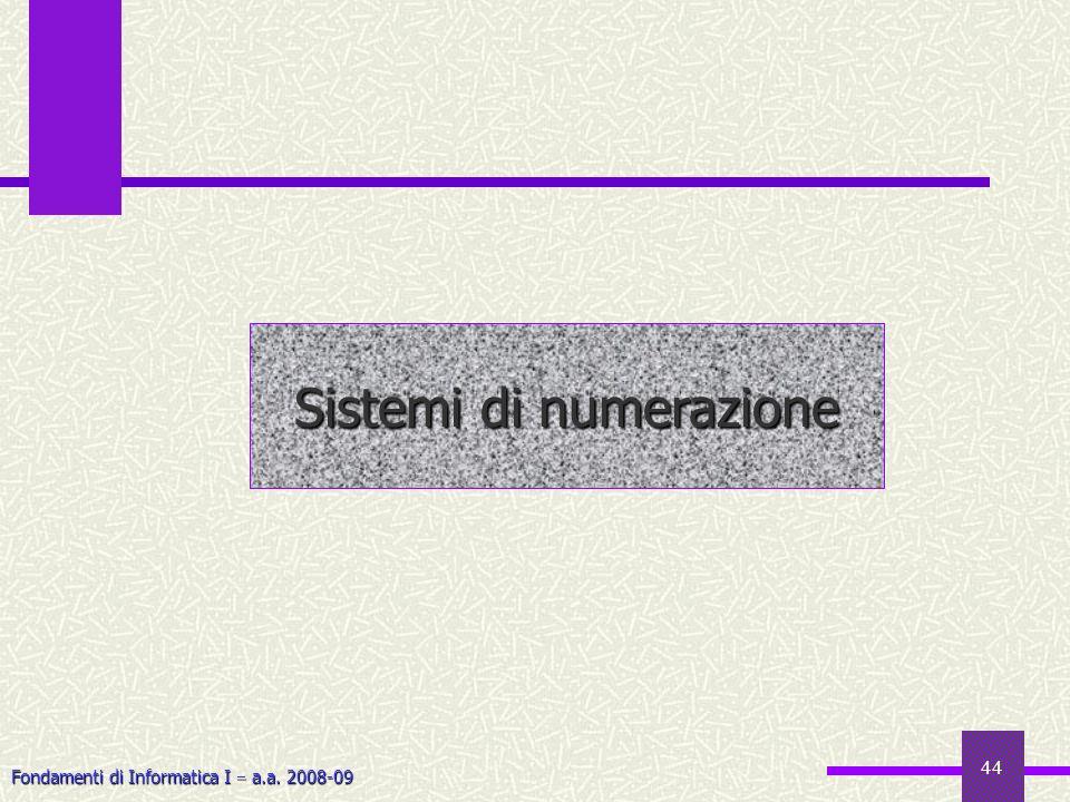 Fondamenti di Informatica I a.a. 2008-09 44 Sistemi di numerazione