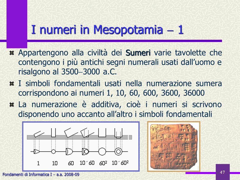 Fondamenti di Informatica I a.a. 2008-09 47 I numeri in Mesopotamia 1 Sumeri Appartengono alla civiltà dei Sumeri varie tavolette che contengono i più
